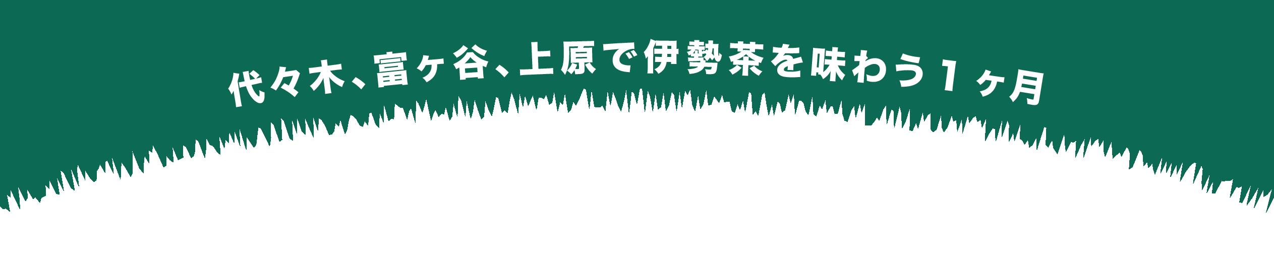 代々木、富ヶ谷、上原で伊勢茶を味わう1ヶ月